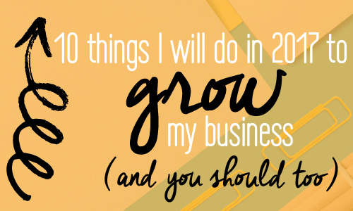 How to grow your business in 2017. 10 things I will do and you should do too