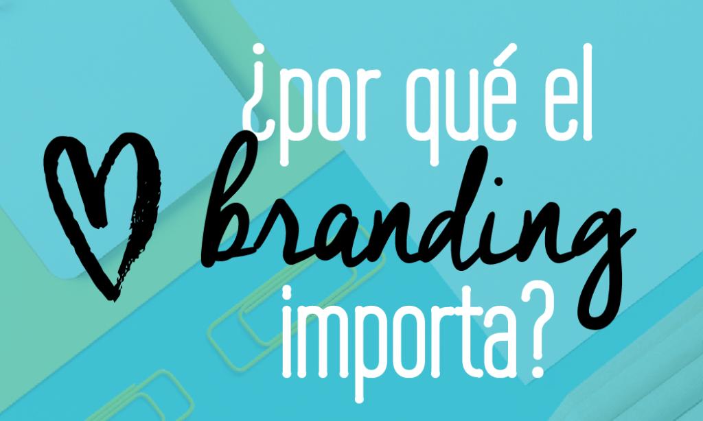Por qué el branding importa? 5 rasons por las las cuáles podría transformar tu negocio hoy