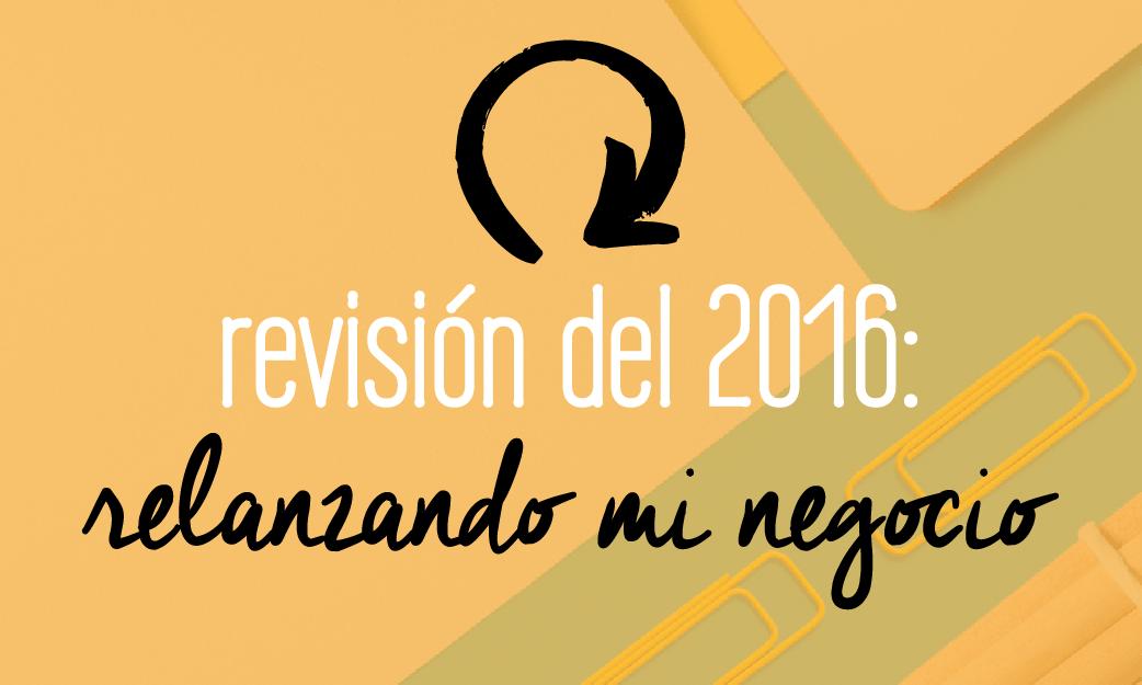 Revisión del 2016: lo que puedes aprender de mis aciertos y errores relanzando mi negocio este año!