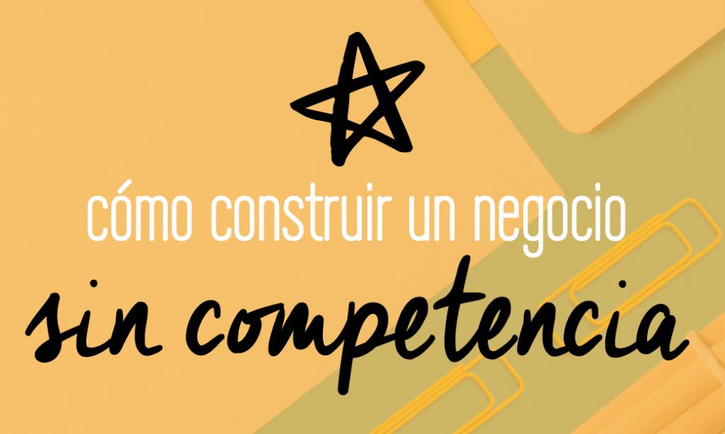 Cómo construir un negocio que no tenga competencia. No es lo que todos queremos? Así es como lo haces (guía gratis adentro)