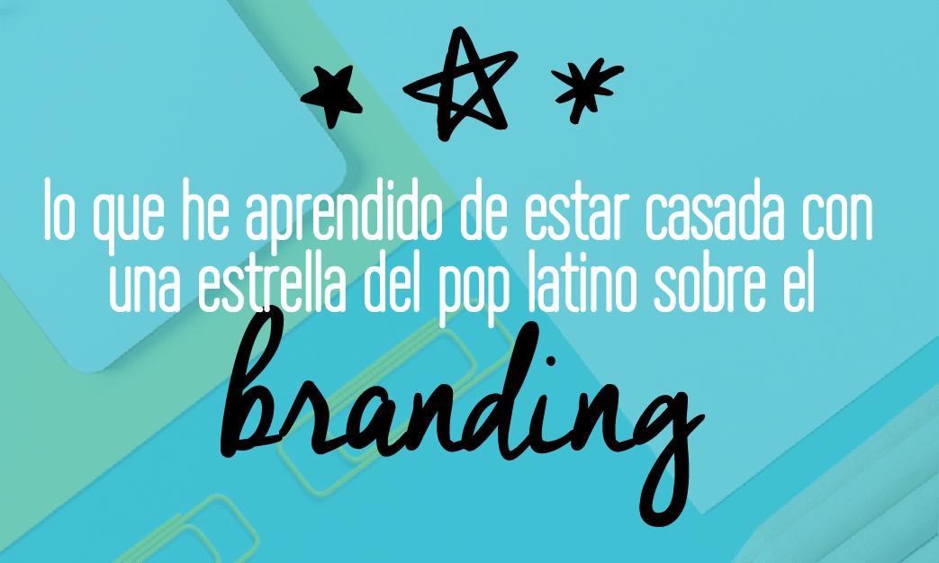 Lecciones en branding | Lo que he aprendido de estar casada con una estrella del pop latino sobre el branding | Marcas | Identidad de marca | Estrategia de marca | Lee esto!